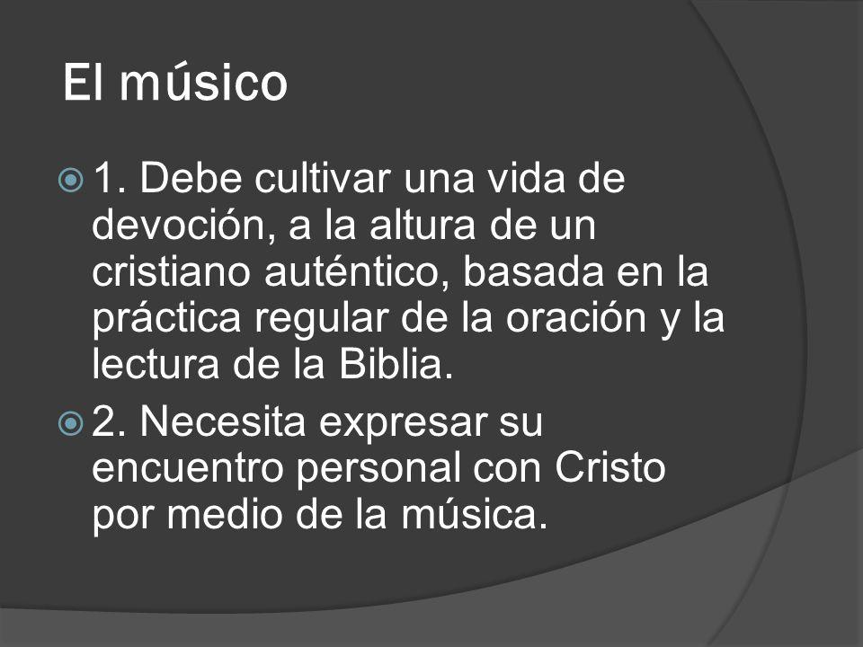El músico 1. Debe cultivar una vida de devoción, a la altura de un cristiano auténtico, basada en la práctica regular de la oración y la lectura de la