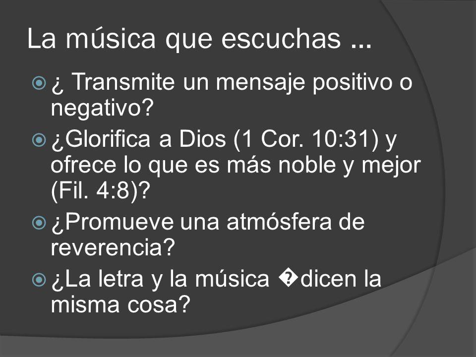 La música que escuchas … ¿ Transmite un mensaje positivo o negativo? ¿Glorifica a Dios (1 Cor. 10:31) y ofrece lo que es más noble y mejor (Fil. 4:8)?