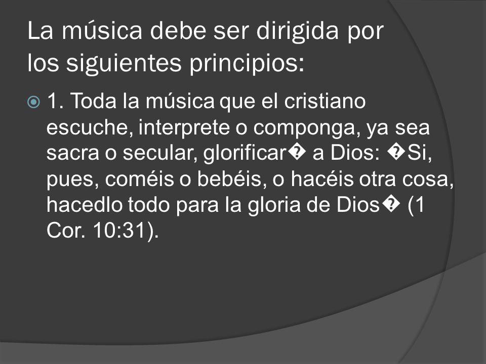 La música debe ser dirigida por los siguientes principios: 1. Toda la música que el cristiano escuche, interprete o componga, ya sea sacra o secular,