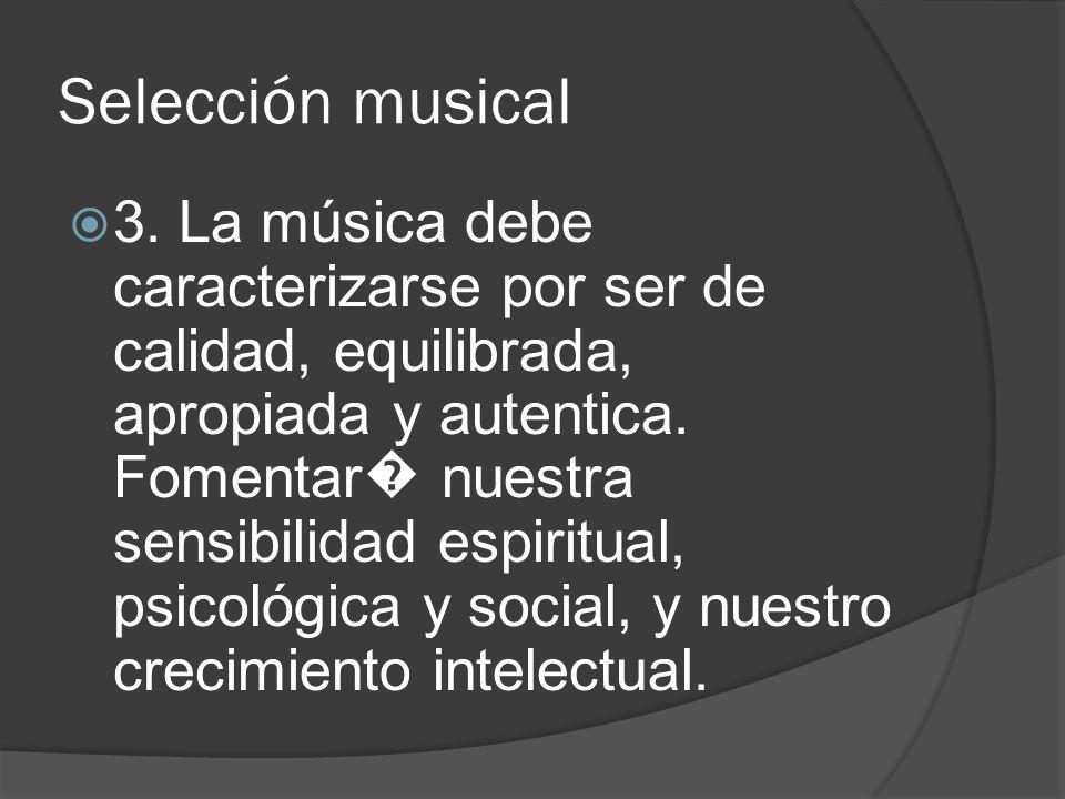 Selección musical 3. La música debe caracterizarse por ser de calidad, equilibrada, apropiada y autentica. Fomentar nuestra sensibilidad espiritual, p