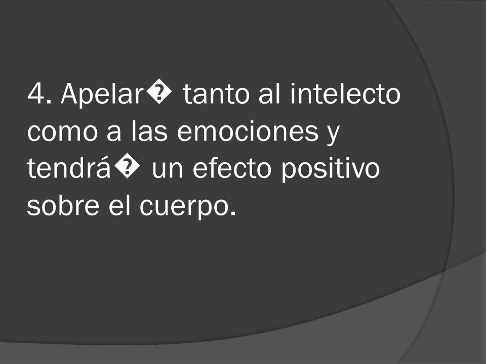 4. Apelar tanto al intelecto como a las emociones y tendrá un efecto positivo sobre el cuerpo.