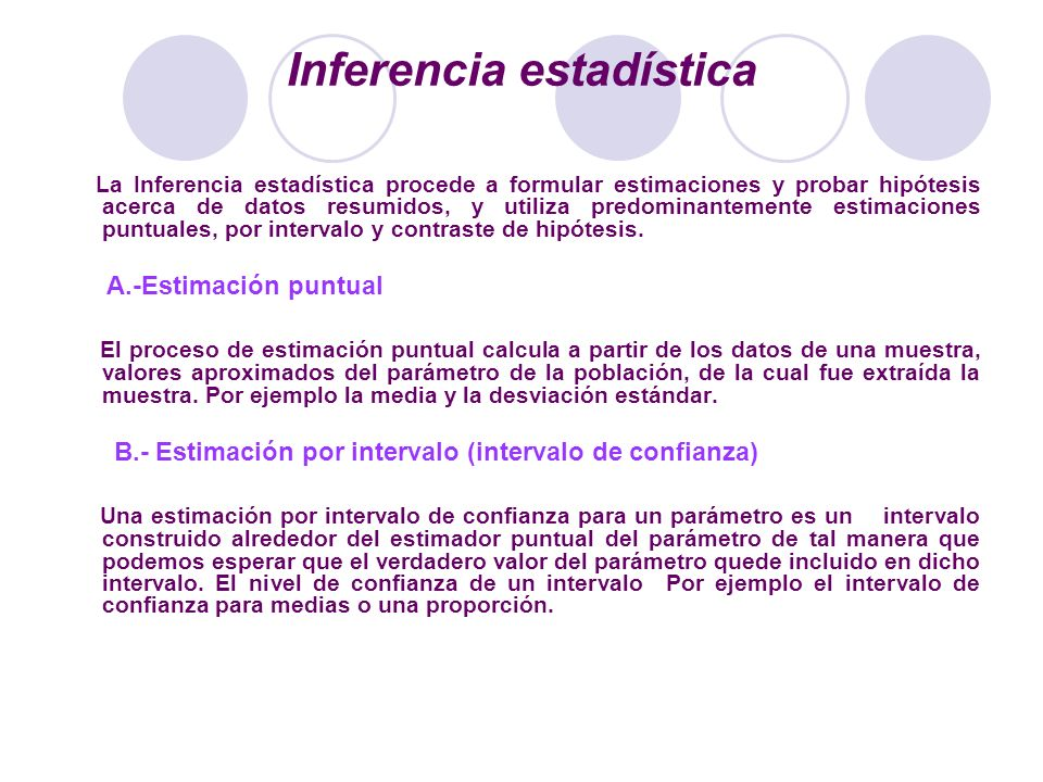 Inferencia estadística La Inferencia estadística procede a formular estimaciones y probar hipótesis acerca de datos resumidos, y utiliza predominantem
