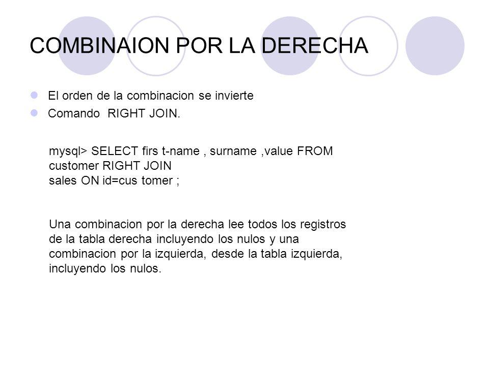 COMBINAION POR LA DERECHA El orden de la combinacion se invierte Comando RIGHT JOIN. mysql> SELECT firs t-name, surname,value FROM customer RIGHT JOIN