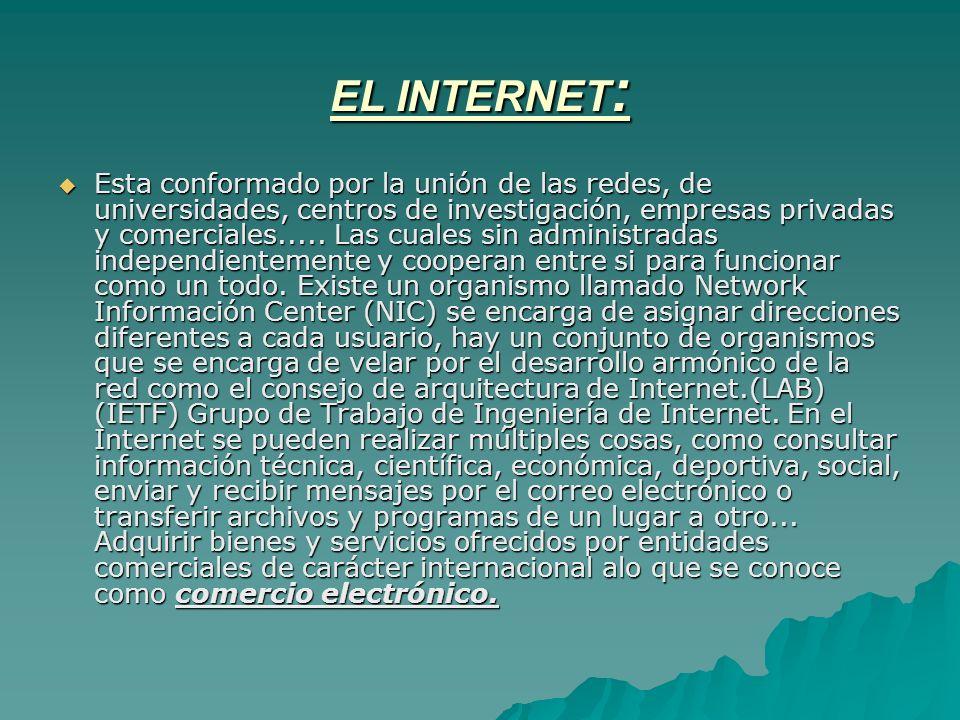 EL INTERNET : Esta conformado por la unión de las redes, de universidades, centros de investigación, empresas privadas y comerciales..... Las cuales s