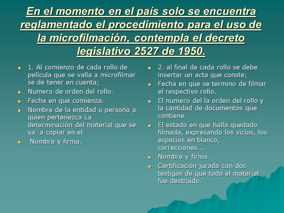 En el momento en el país solo se encuentra reglamentado el procedimiento para el uso de la microfilmación, contempla el decreto legislativo 2527 de 19