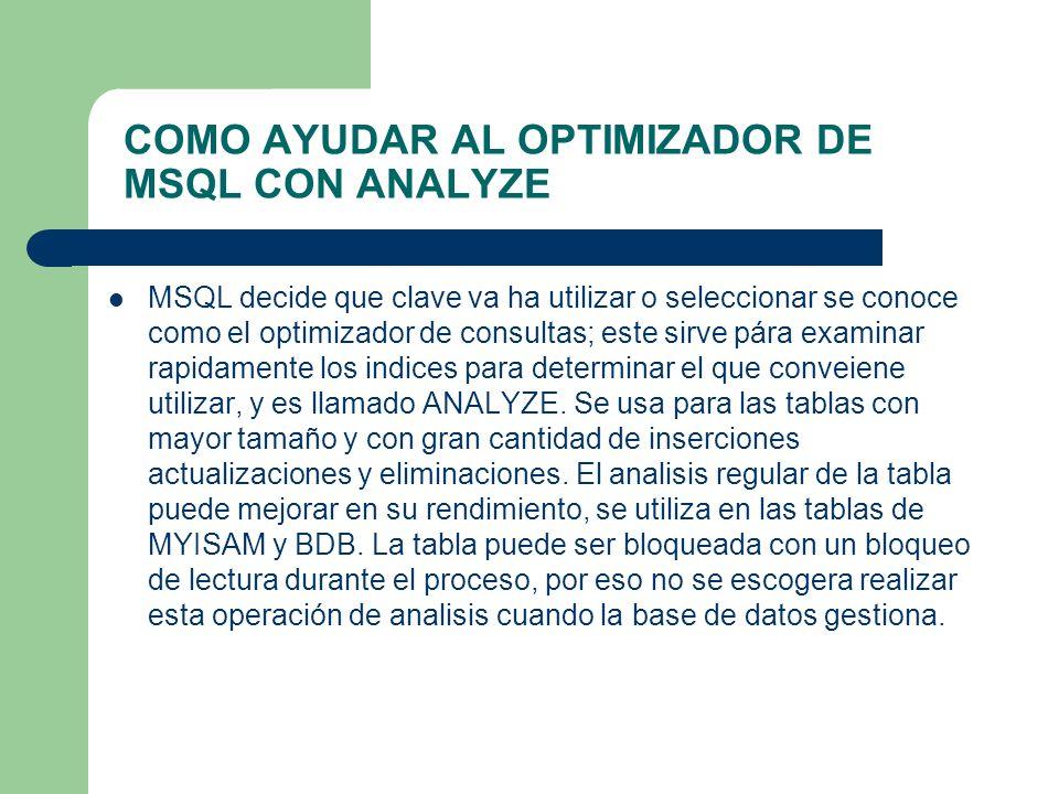 COMO AYUDAR AL OPTIMIZADOR DE MSQL CON ANALYZE MSQL decide que clave va ha utilizar o seleccionar se conoce como el optimizador de consultas; este sirve pára examinar rapidamente los indices para determinar el que conveiene utilizar, y es llamado ANALYZE.