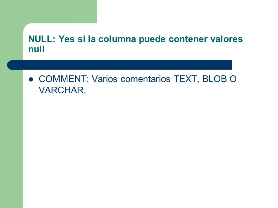 NULL: Yes si la columna puede contener valores null COMMENT: Varios comentarios TEXT, BLOB O VARCHAR.
