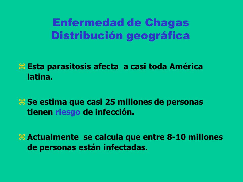 Enfermedad de Chagas Distribución geográfica Esta parasitosis afecta a casi toda América latina. Se estima que casi 25 millones de personas tienen rie