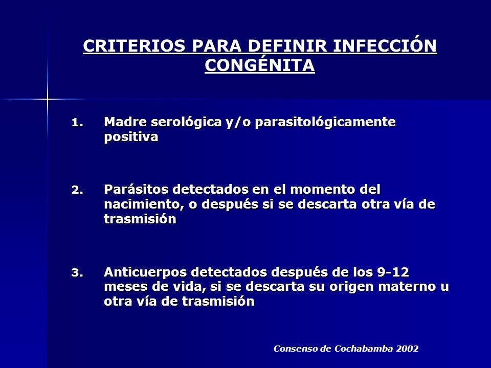 CRITERIOS PARA DEFINIR INFECCIÓN CONGÉNITA 1. Madre serológica y/o parasitológicamente positiva 2. Parásitos detectados en el momento del nacimiento,