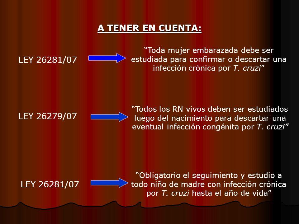 LEY 26281/07 LEY 26279/07 LEY 26281/07 Toda mujer embarazada debe ser estudiada para confirmar o descartar una infección crónica por T. cruzi Todos lo