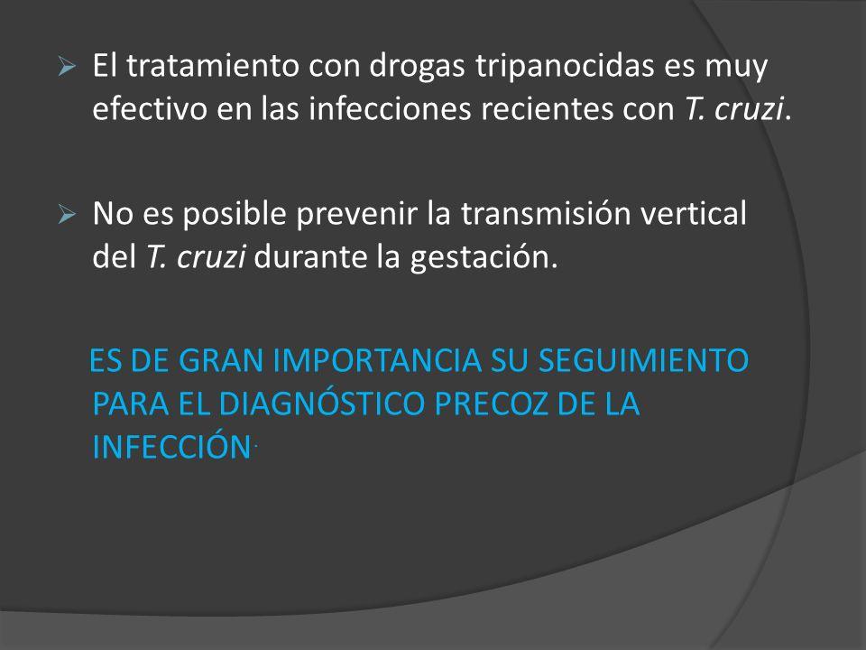 El tratamiento con drogas tripanocidas es muy efectivo en las infecciones recientes con T. cruzi. No es posible prevenir la transmisión vertical del T