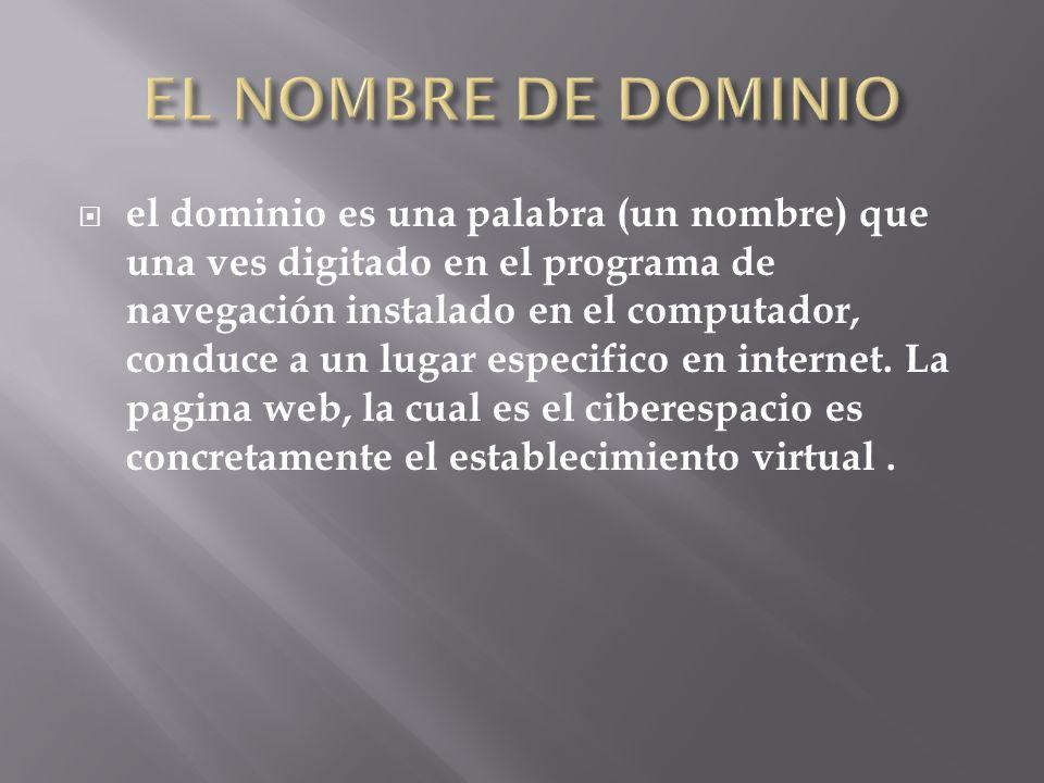 el dominio es una palabra (un nombre) que una ves digitado en el programa de navegación instalado en el computador, conduce a un lugar especifico en internet.