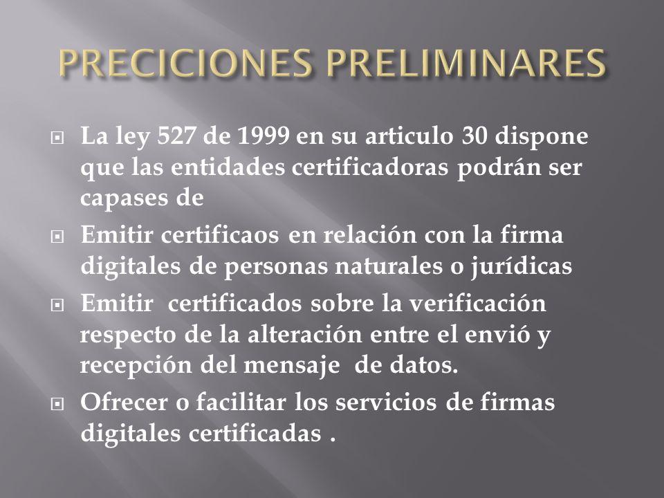 La ley 527 de 1999 en su articulo 30 dispone que las entidades certificadoras podrán ser capases de Emitir certificaos en relación con la firma digita