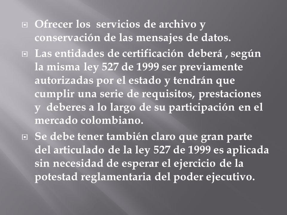 Ofrecer los servicios de archivo y conservación de las mensajes de datos. Las entidades de certificación deberá, según la misma ley 527 de 1999 ser pr