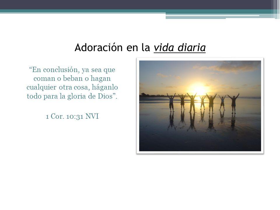 Adoración en la vida diaria En conclusión, ya sea que coman o beban o hagan cualquier otra cosa, háganlo todo para la gloria de Dios. 1 Cor. 10:31 NVI