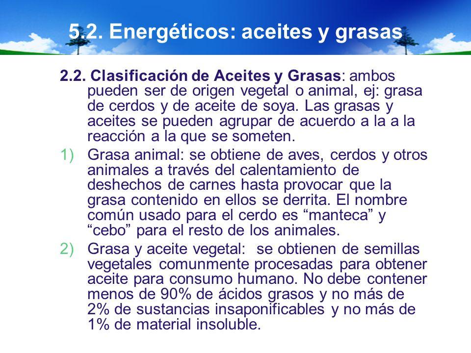5.2. Energéticos: aceites y grasas 2.2. Clasificación de Aceites y Grasas: ambos pueden ser de origen vegetal o animal, ej: grasa de cerdos y de aceit