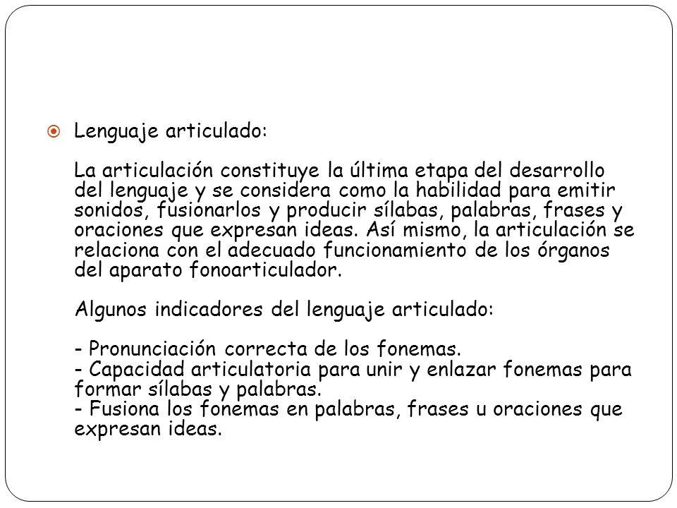 Lenguaje articulado: La articulación constituye la última etapa del desarrollo del lenguaje y se considera como la habilidad para emitir sonidos, fusi