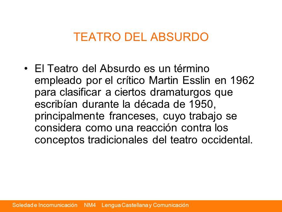 Soledad e Incomunicación NM4 Lengua Castellana y Comunicación TEATRO DEL ABSURDO El Teatro del Absurdo es un término empleado por el crítico Martin Es