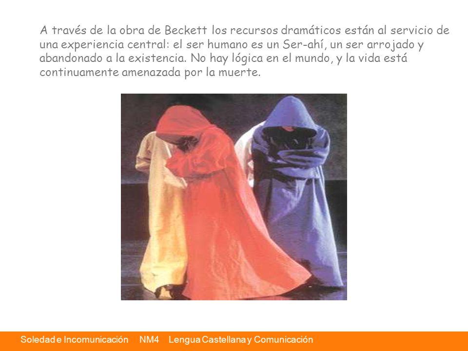 Soledad e Incomunicación NM4 Lengua Castellana y Comunicación A través de la obra de Beckett los recursos dramáticos están al servicio de una experien