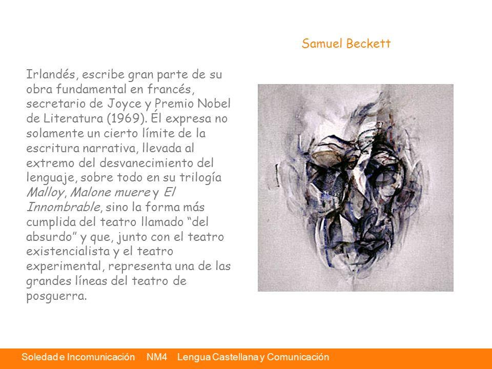 Soledad e Incomunicación NM4 Lengua Castellana y Comunicación A través de la obra de Beckett los recursos dramáticos están al servicio de una experiencia central: el ser humano es un Ser-ahí, un ser arrojado y abandonado a la existencia.