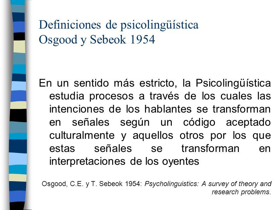 Definiciones de psicolingüística Osgood y Sebeok 1954 En un sentido más estricto, la Psicolingüística estudia procesos a través de los cuales las inte