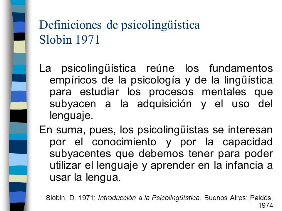 Definiciones de psicolingüística Slobin 1971 La psicolingüística reúne los fundamentos empíricos de la psicología y de la lingüística para estudiar lo