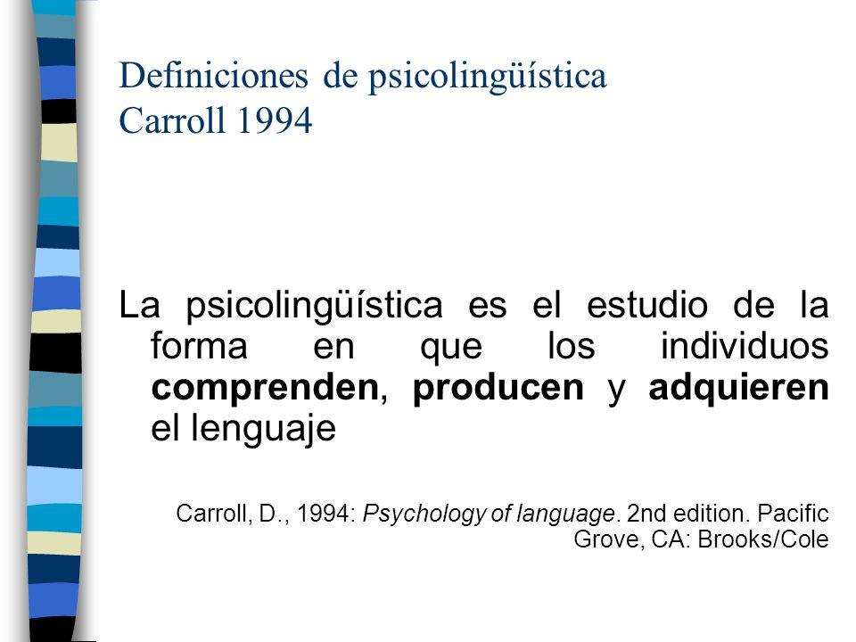 Definiciones de psicolingüística Carroll 1994 La psicolingüística es el estudio de la forma en que los individuos comprenden, producen y adquieren el