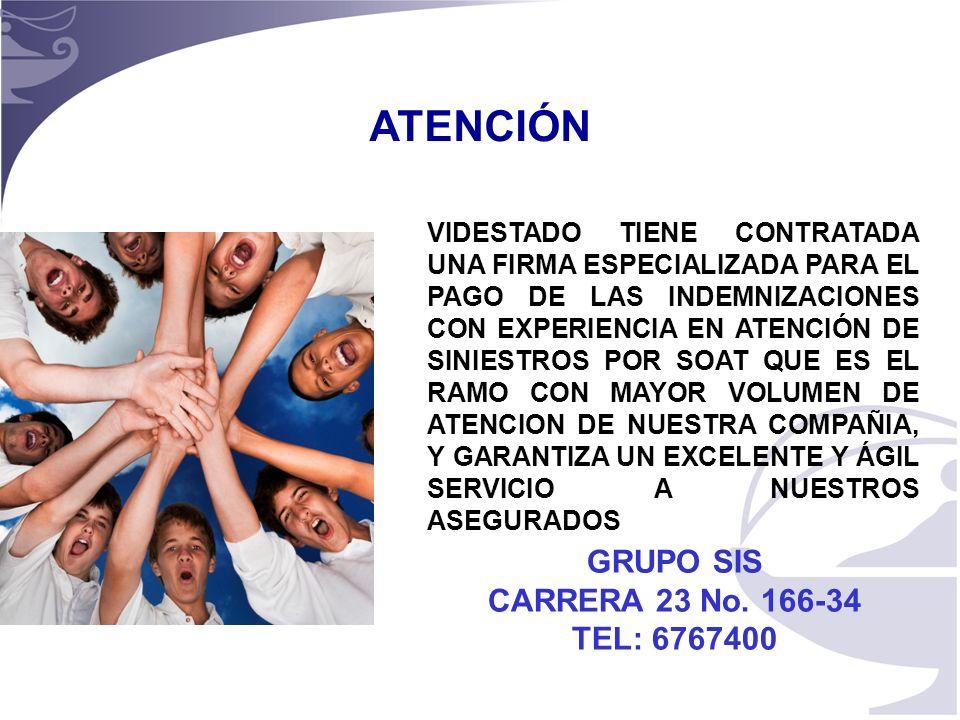 10 ATENCIÓN VIDESTADO TIENE CONTRATADA UNA FIRMA ESPECIALIZADA PARA EL PAGO DE LAS INDEMNIZACIONES CON EXPERIENCIA EN ATENCIÓN DE SINIESTROS POR SOAT QUE ES EL RAMO CON MAYOR VOLUMEN DE ATENCION DE NUESTRA COMPAÑIA, Y GARANTIZA UN EXCELENTE Y ÁGIL SERVICIO A NUESTROS ASEGURADOS GRUPO SIS CARRERA 23 No.