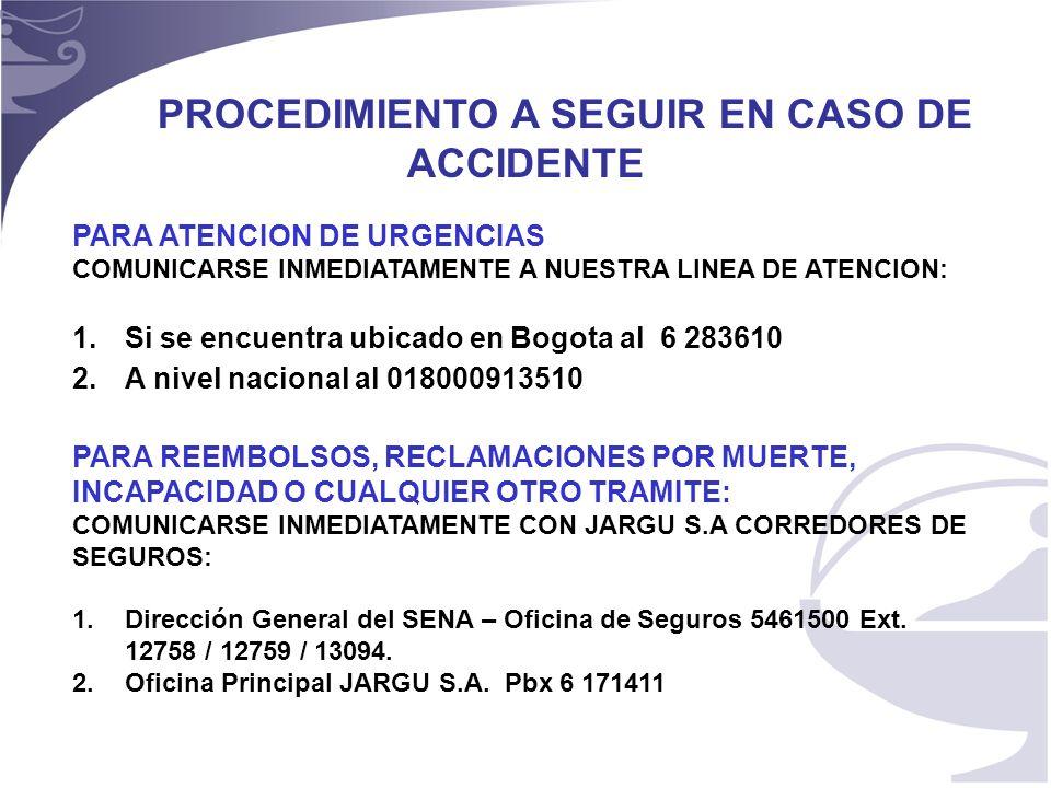 22 PROCEDIMIENTO A SEGUIR EN CASO DE ACCIDENTE PARA ATENCION DE URGENCIAS COMUNICARSE INMEDIATAMENTE A NUESTRA LINEA DE ATENCION: 1.Si se encuentra ubicado en Bogota al 6 283610 2.A nivel nacional al 018000913510 PARA REEMBOLSOS, RECLAMACIONES POR MUERTE, INCAPACIDAD O CUALQUIER OTRO TRAMITE: COMUNICARSE INMEDIATAMENTE CON JARGU S.A CORREDORES DE SEGUROS: 1.Dirección General del SENA – Oficina de Seguros 5461500 Ext.