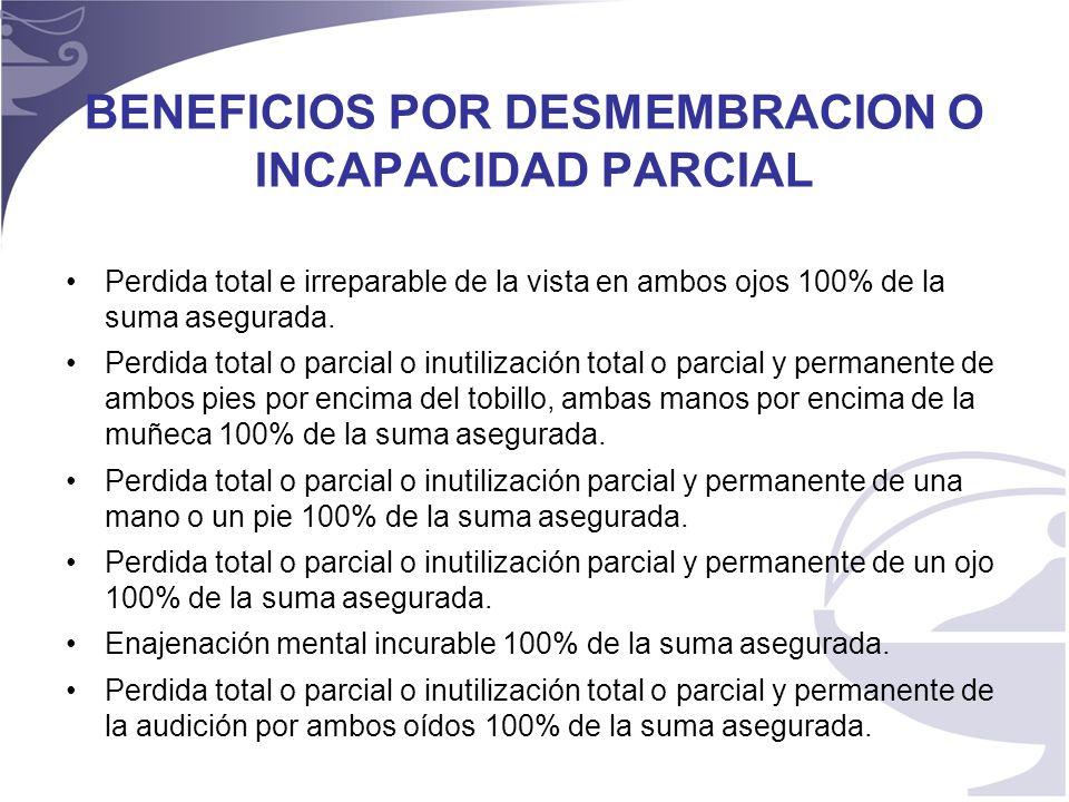 6 BENEFICIOS POR DESMEMBRACION O INCAPACIDAD PARCIAL Perdida total e irreparable de la vista en ambos ojos 100% de la suma asegurada.