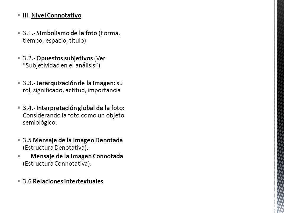 III. Nivel Connotativo 3.1.- Simbolismo de la foto (Forma, tiempo, espacio, título) 3.2.- Opuestos subjetivos (Ver Subjetividad en el análisis) 3.3.-