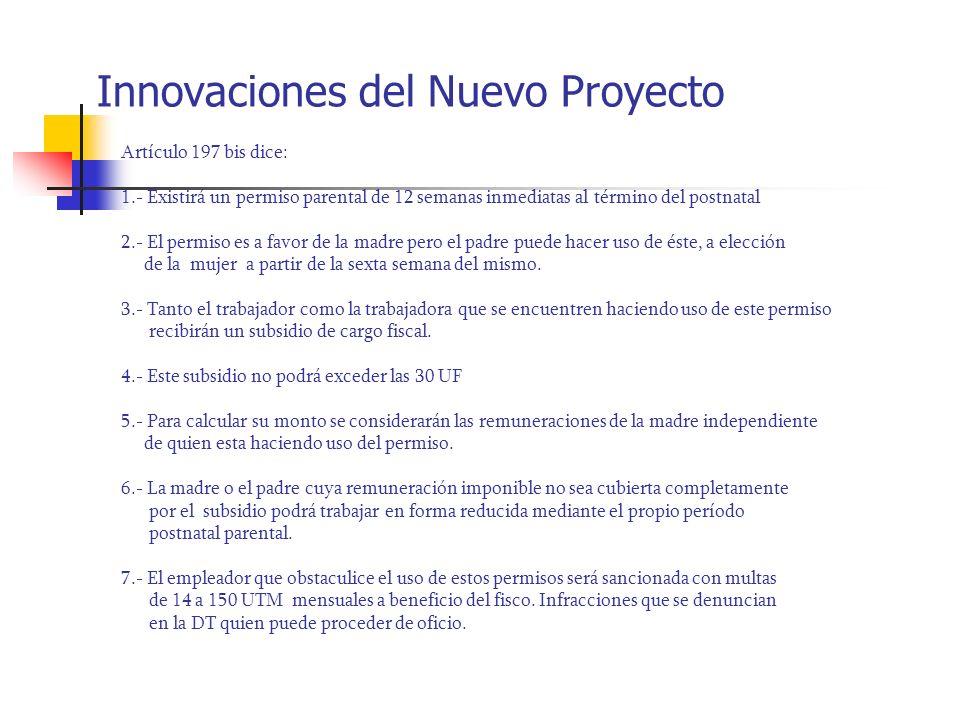 Innovaciones del Nuevo Proyecto Artículo 197 bis dice: 1.- Existirá un permiso parental de 12 semanas inmediatas al término del postnatal 2.- El permi
