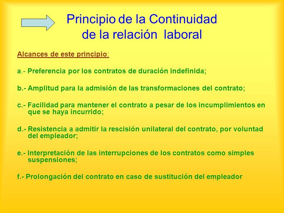 Principio de la Continuidad de la relación laboral Alcances de este principio: a.- Preferencia por los contratos de duración indefinida; b.- Amplitud