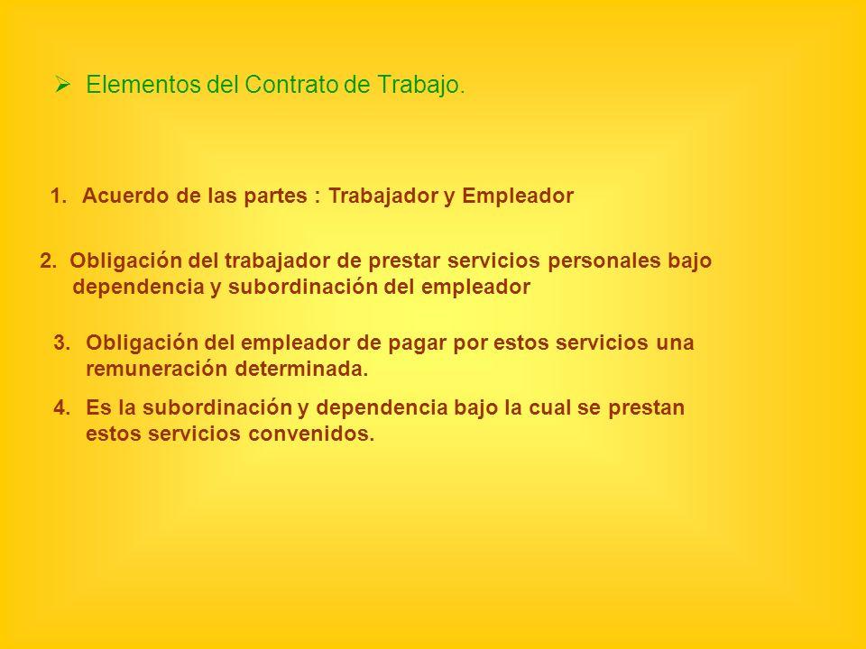 Elementos del Contrato de Trabajo. 1.Acuerdo de las partes : Trabajador y Empleador 2. Obligación del trabajador de prestar servicios personales bajo