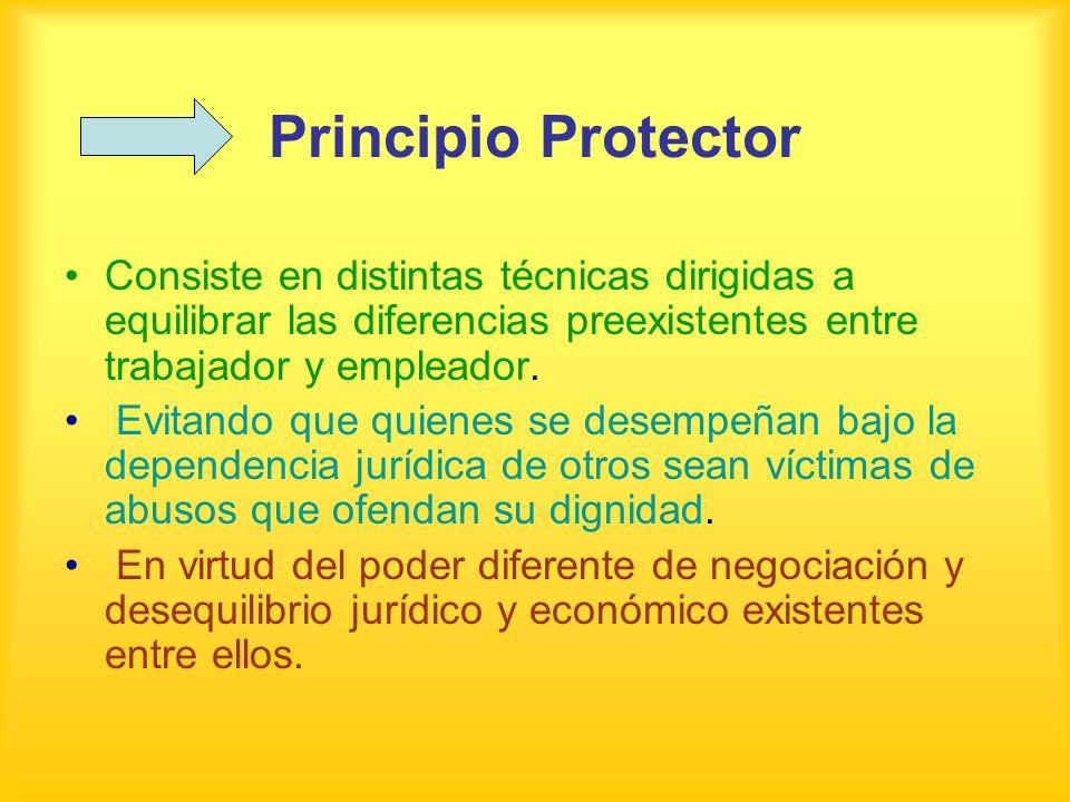 Principio Protector Consiste en distintas técnicas dirigidas a equilibrar las diferencias preexistentes entre trabajador y empleador. Evitando que qui