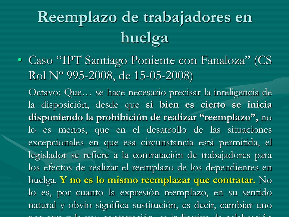 Reemplazo de trabajadores en huelga Caso IPT Santiago Poniente con Fanaloza (CS Rol Nº 995-2008, de 15-05-2008)Caso IPT Santiago Poniente con Fanaloza (CS Rol Nº 995-2008, de 15-05-2008) Octavo: Que… se hace necesario precisar la inteligencia de la disposición, desde que si bien es cierto se inicia disponiendo la prohibición de realizar reemplazo, no lo es menos, que en el desarrollo de las situaciones excepcionales en que esa circunstancia está permitida, el legislador se refiere a la contratación de trabajadores para los efectos de realizar el reemplazo de los dependientes en huelga.
