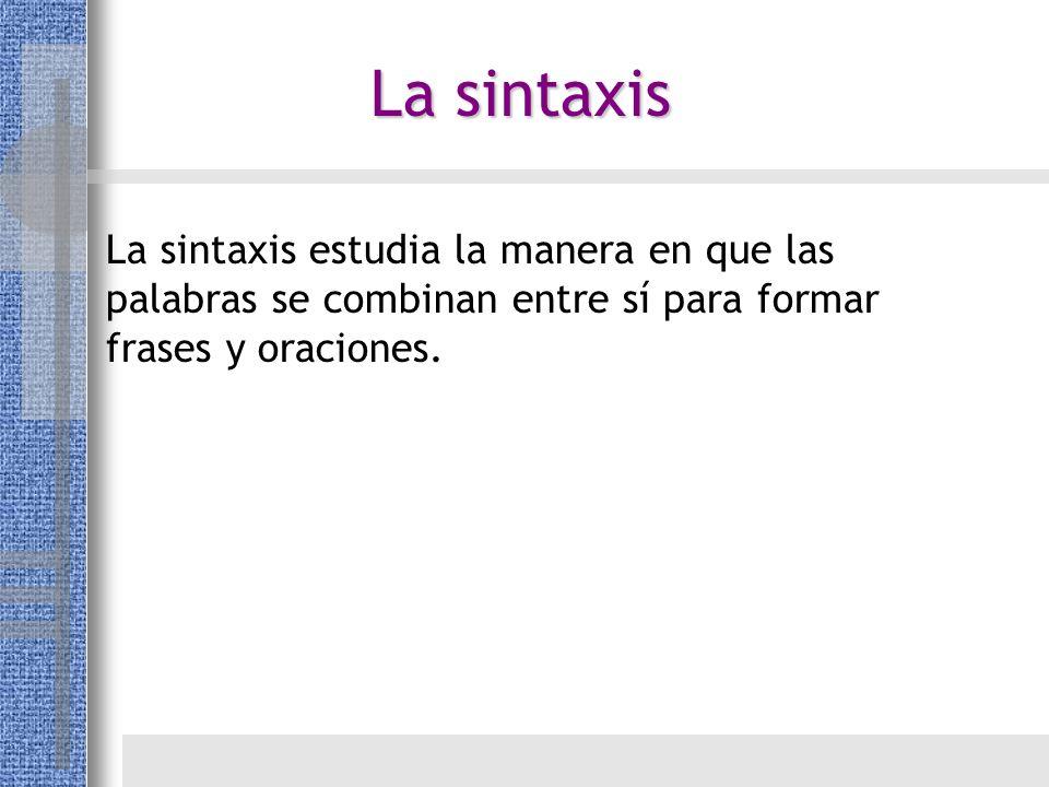 La sintaxis estudia la manera en que las palabras se combinan entre sí para formar frases y oraciones. La sintaxis