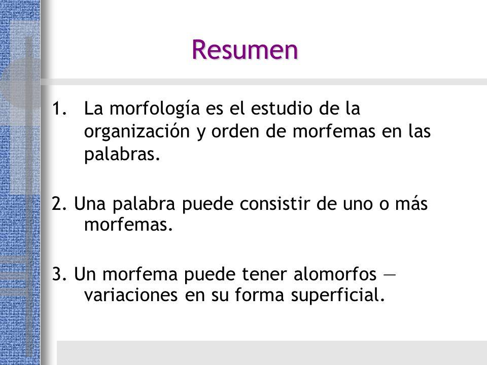 Resumen 1.La morfología es el estudio de la organización y orden de morfemas en las palabras. 2. Una palabra puede consistir de uno o más morfemas. 3.