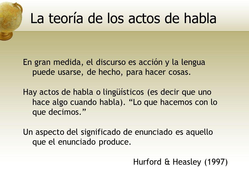En gran medida, el discurso es acción y la lengua puede usarse, de hecho, para hacer cosas. Hay actos de habla o lingüísticos (es decir que uno hace a