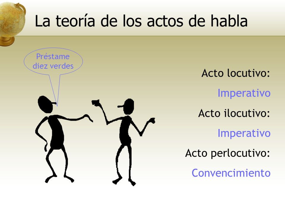 Préstame diez verdes Acto locutivo: Imperativo Acto ilocutivo: Imperativo Acto perlocutivo: Convencimiento La teoría de los actos de habla