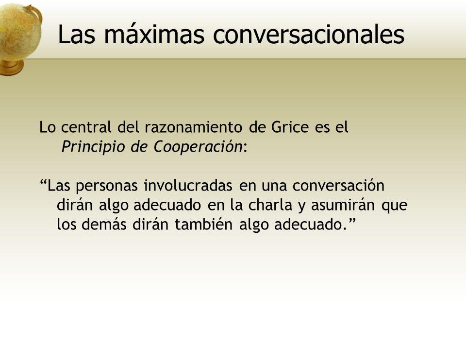 Lo central del razonamiento de Grice es el Principio de Cooperación: Las personas involucradas en una conversación dirán algo adecuado en la charla y