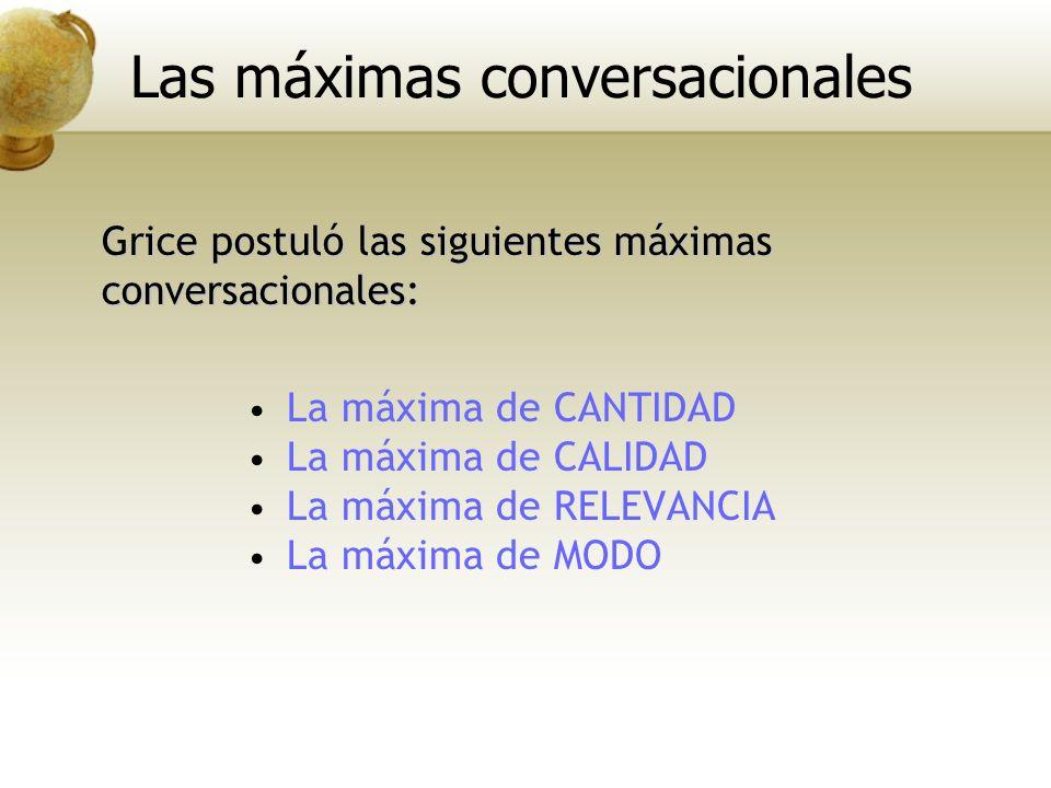 La máxima de CANTIDAD La máxima de CALIDAD La máxima de RELEVANCIA La máxima de MODO Grice postuló las siguientes máximas conversacionales: Las máxima
