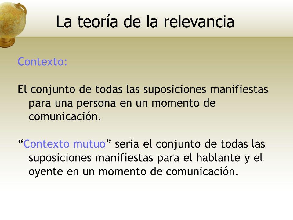 Contexto: El conjunto de todas las suposiciones manifiestas para una persona en un momento de comunicación. Contexto mutuo sería el conjunto de todas