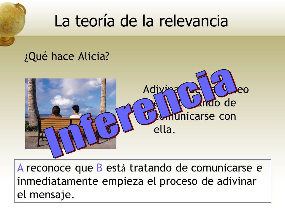 ¿Qué hace Alicia? La teoría de la relevancia Adivina que Bartimeo está tratando de comunicarse con ella. A reconoce que B est á tratando de comunicars