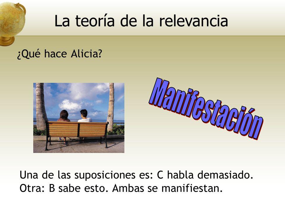 Una de las suposiciones es: C habla demasiado. Otra: B sabe esto. Ambas se manifiestan. La teoría de la relevancia ¿Qué hace Alicia?