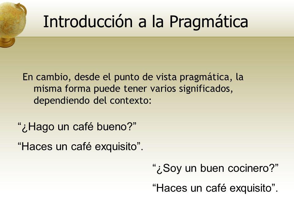 En cambio, desde el punto de vista pragmática, la misma forma puede tener varios significados, dependiendo del contexto: ¿Hago un café bueno? Haces un