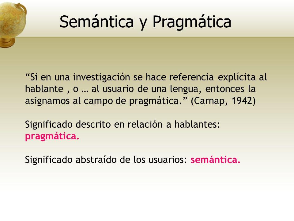 Si en una investigación se hace referencia explícita al hablante, o … al usuario de una lengua, entonces la asignamos al campo de pragmática. (Carnap,