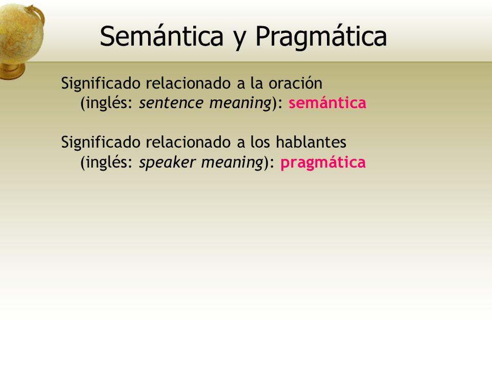 Significado relacionado a la oración (inglés: sentence meaning): semántica Significado relacionado a los hablantes (inglés: speaker meaning): pragmáti