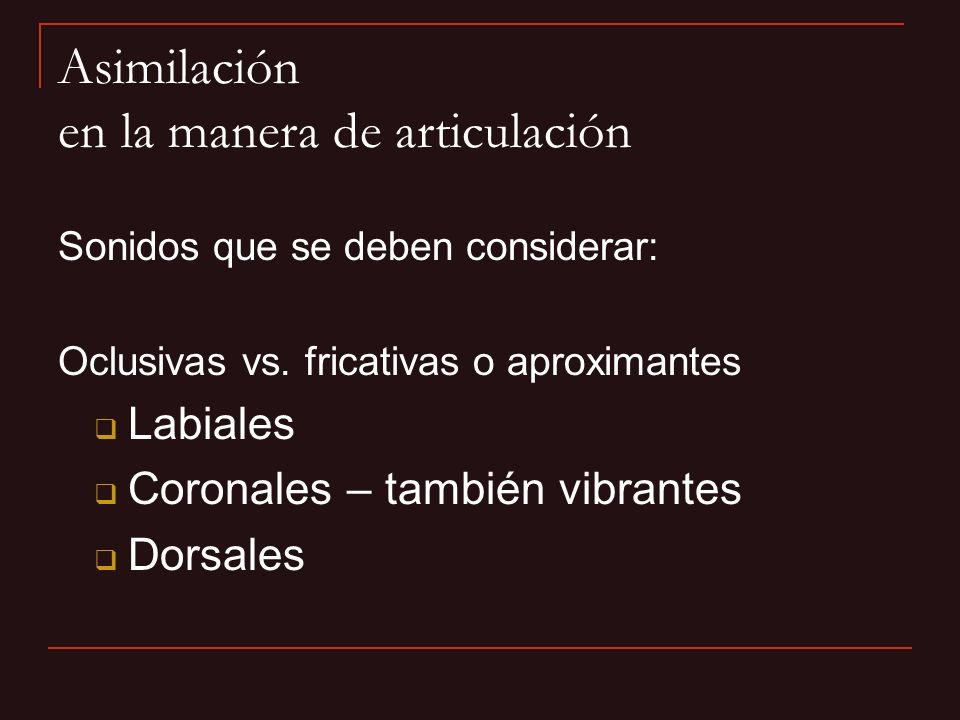 Sonidos que se deben considerar: Oclusivas vs. fricativas o aproximantes Labiales Coronales – también vibrantes Dorsales Asimilación en la manera de a