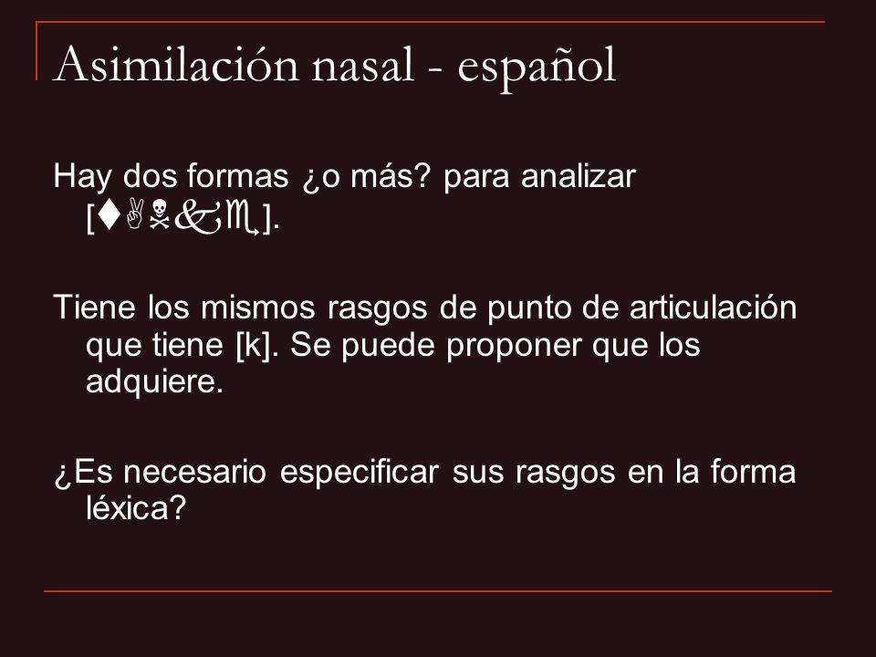 Asimilación nasal - español Hay dos formas ¿o más? para analizar [ tANke ]. Tiene los mismos rasgos de punto de articulación que tiene [k]. Se puede p